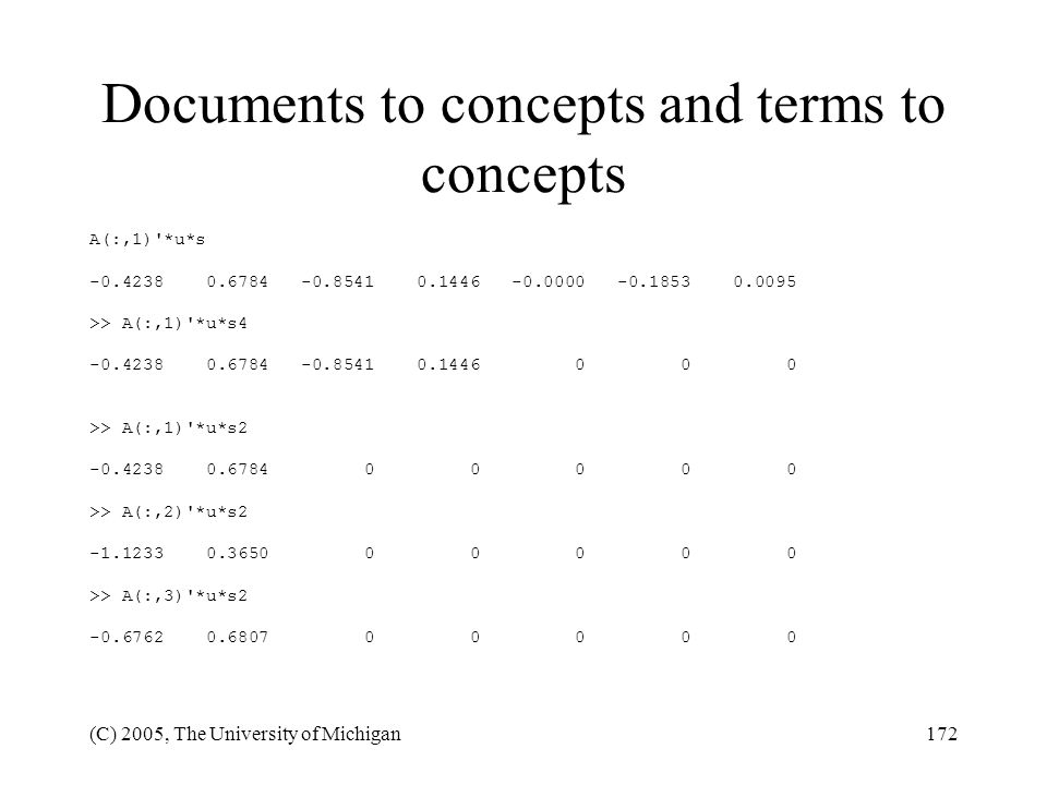 (C) 2005, The University of Michigan172 Documents to concepts and terms to concepts A(:,1)'*u*s -0.4238 0.6784 -0.8541 0.1446 -0.0000 -0.1853 0.0095 >