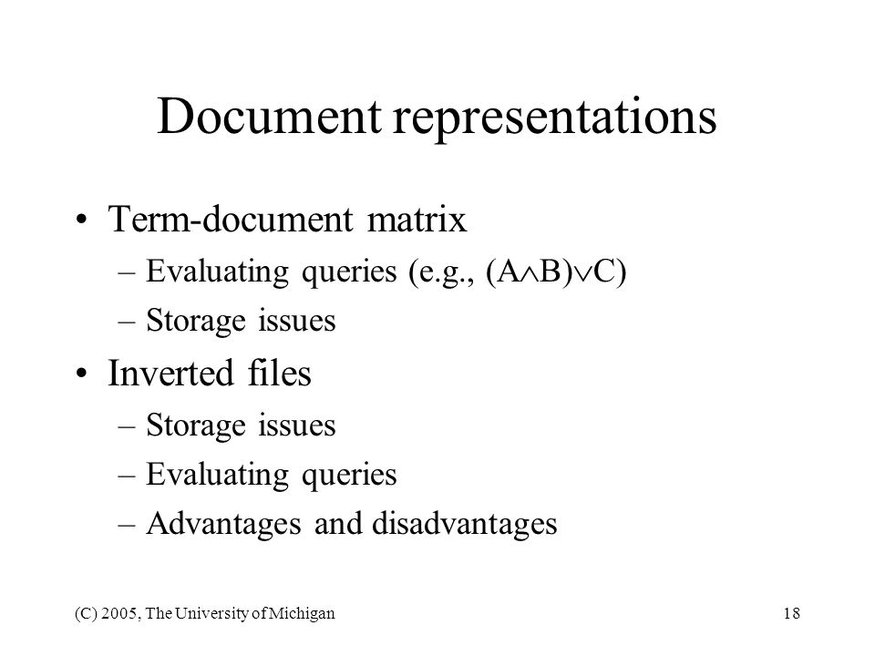 (C) 2005, The University of Michigan18 Document representations Term-document matrix –Evaluating queries (e.g., (A B) C) –Storage issues Inverted file