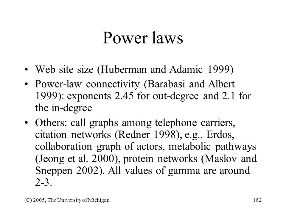 (C) 2005, The University of Michigan182 Power laws Web site size (Huberman and Adamic 1999) Power-law connectivity (Barabasi and Albert 1999): exponen