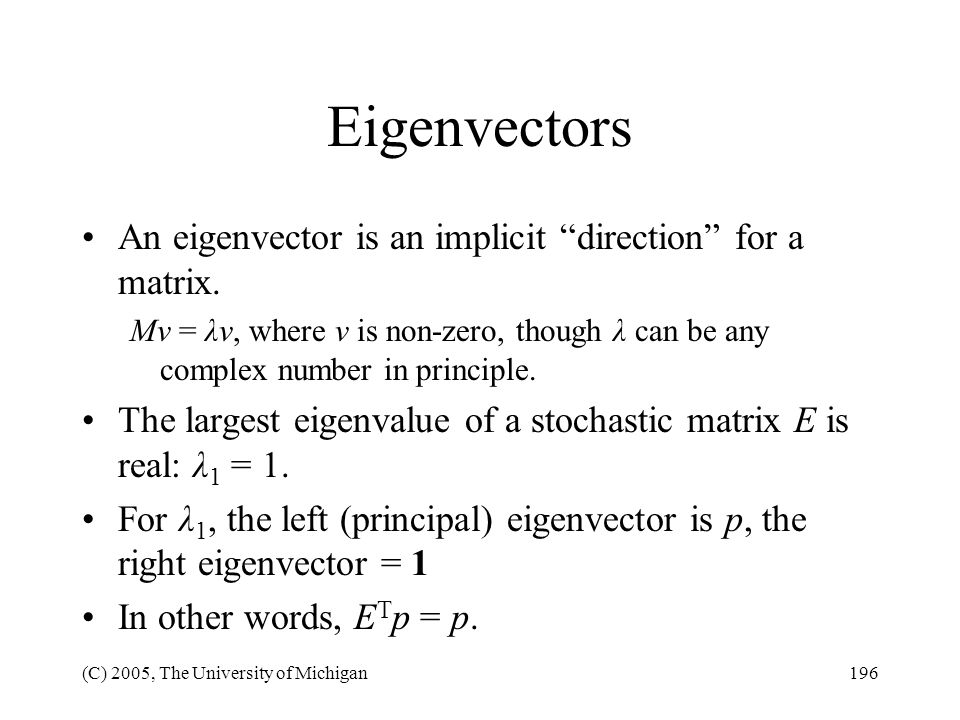 (C) 2005, The University of Michigan196 Eigenvectors An eigenvector is an implicit direction for a matrix. Mv = λv, where v is non-zero, though λ can