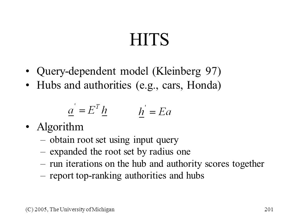(C) 2005, The University of Michigan201 HITS Query-dependent model (Kleinberg 97) Hubs and authorities (e.g., cars, Honda) Algorithm –obtain root set