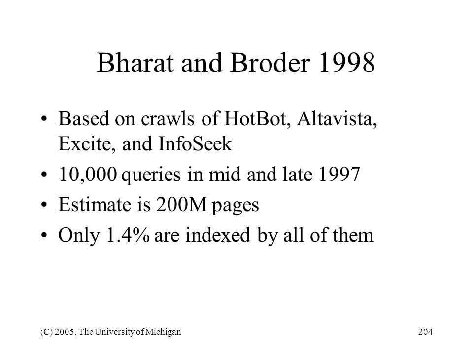 (C) 2005, The University of Michigan204 Bharat and Broder 1998 Based on crawls of HotBot, Altavista, Excite, and InfoSeek 10,000 queries in mid and la