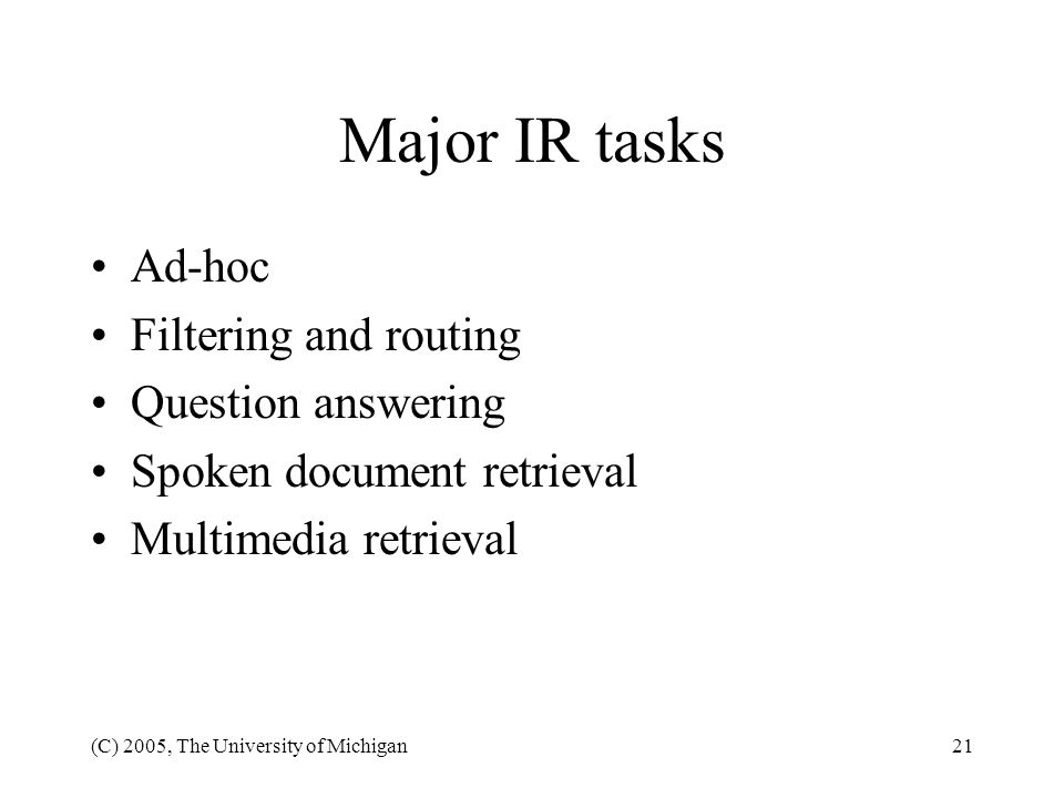 (C) 2005, The University of Michigan21 Major IR tasks Ad-hoc Filtering and routing Question answering Spoken document retrieval Multimedia retrieval