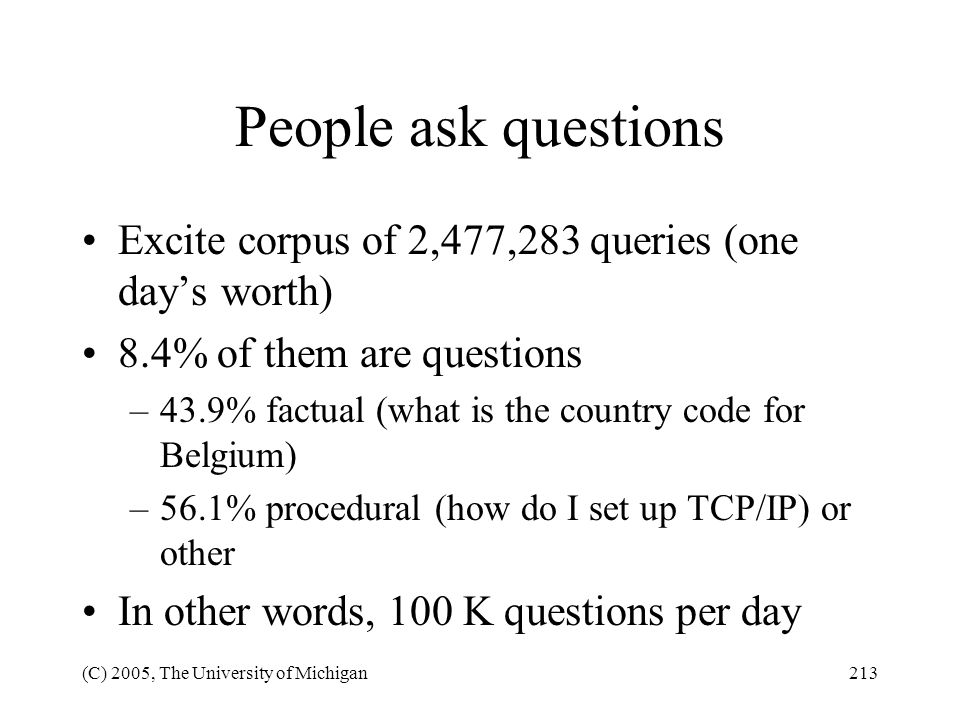 (C) 2005, The University of Michigan213 People ask questions Excite corpus of 2,477,283 queries (one days worth) 8.4% of them are questions –43.9% fac