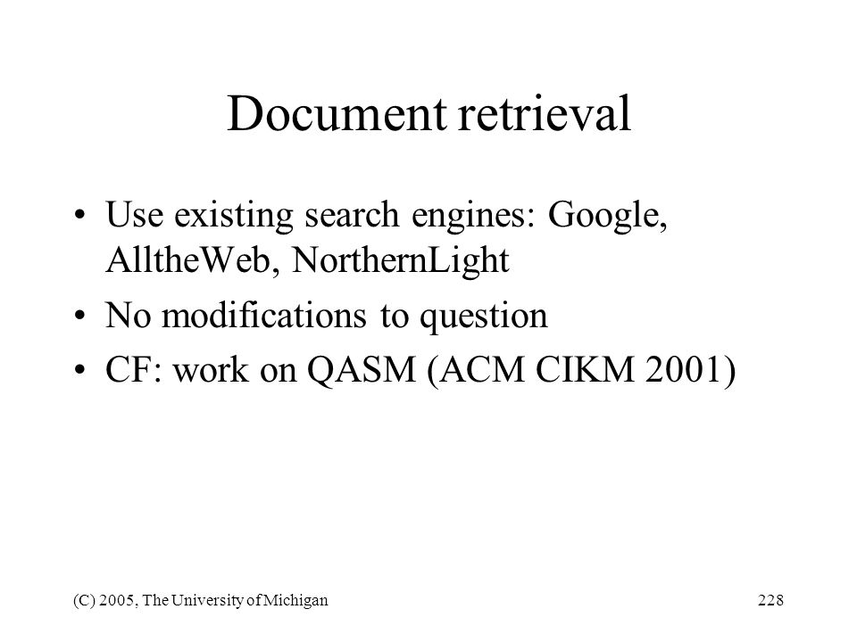 (C) 2005, The University of Michigan228 Document retrieval Use existing search engines: Google, AlltheWeb, NorthernLight No modifications to question