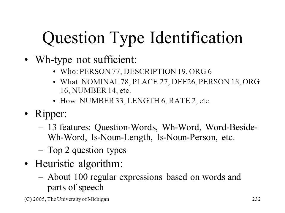 (C) 2005, The University of Michigan232 Question Type Identification Wh-type not sufficient: Who: PERSON 77, DESCRIPTION 19, ORG 6 What: NOMINAL 78, P