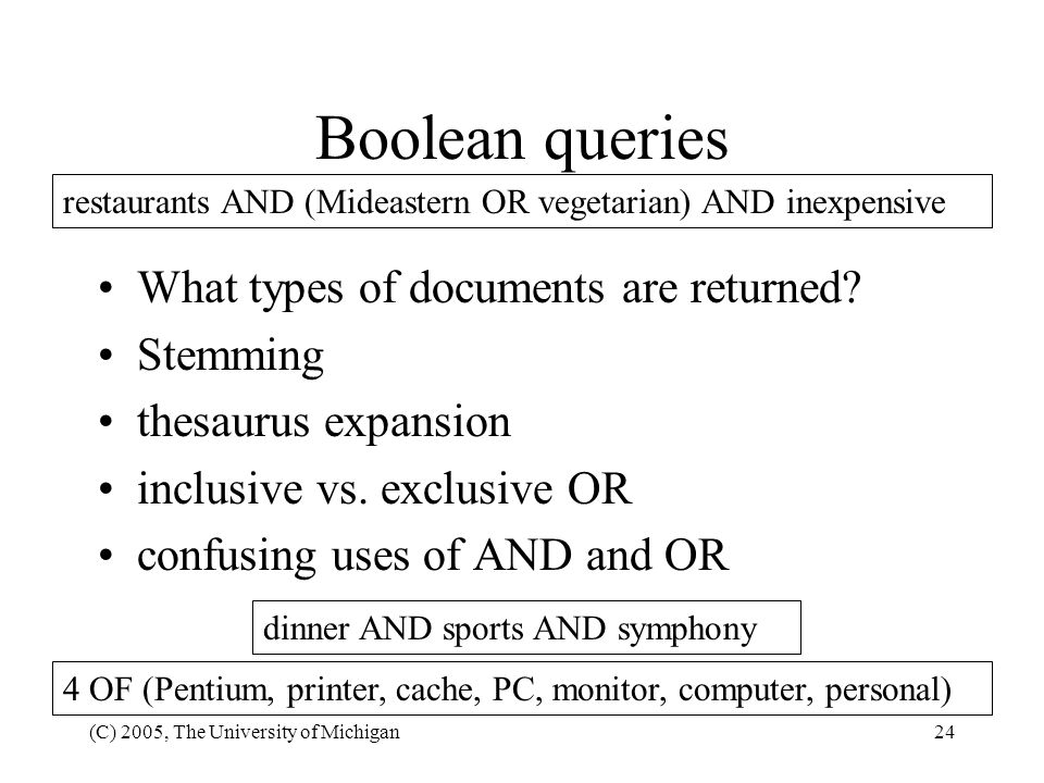 (C) 2005, The University of Michigan24 restaurants AND (Mideastern OR vegetarian) AND inexpensive Boolean queries What types of documents are returned
