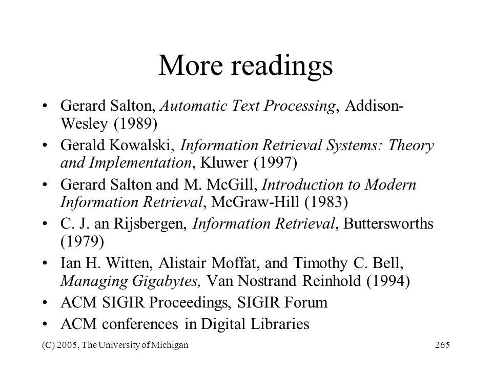 (C) 2005, The University of Michigan265 More readings Gerard Salton, Automatic Text Processing, Addison- Wesley (1989) Gerald Kowalski, Information Re
