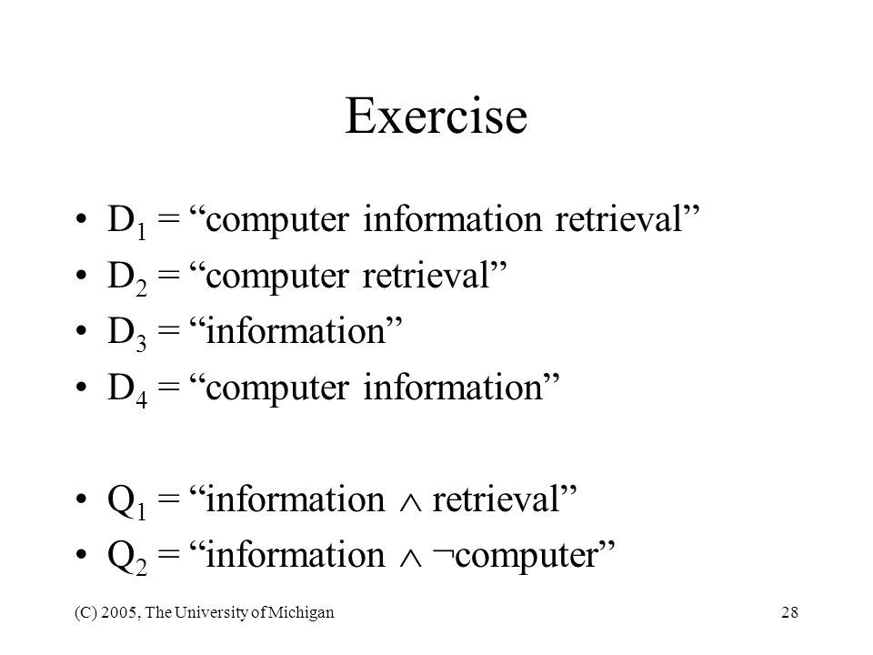 (C) 2005, The University of Michigan28 Exercise D 1 = computer information retrieval D 2 = computer retrieval D 3 = information D 4 = computer informa