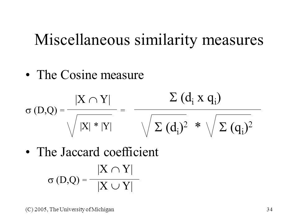 (C) 2005, The University of Michigan34 Miscellaneous similarity measures The Cosine measure (D,Q) = = (d i x q i ) (d i ) 2 * (q i ) 2 |X Y| |X| * |Y|