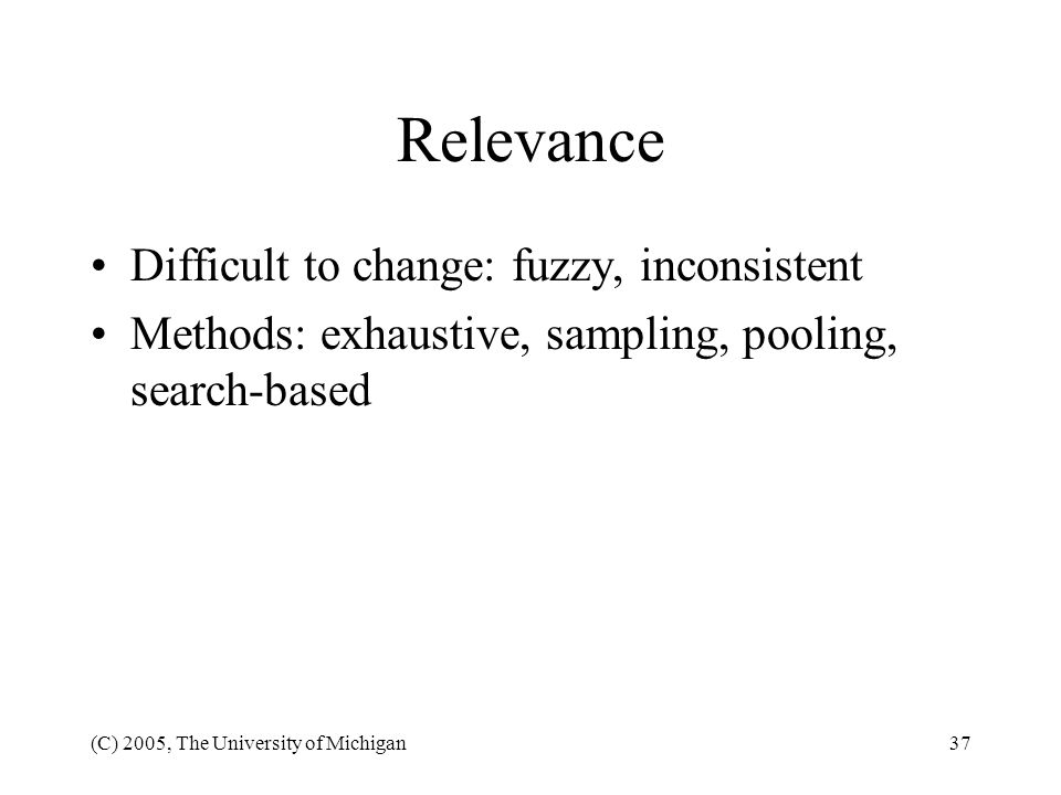 (C) 2005, The University of Michigan37 Relevance Difficult to change: fuzzy, inconsistent Methods: exhaustive, sampling, pooling, search-based
