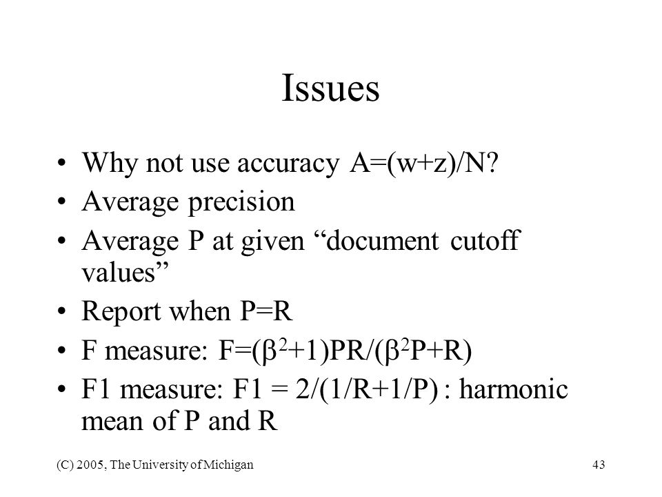 (C) 2005, The University of Michigan43 Issues Why not use accuracy A=(w+z)/N? Average precision Average P at given document cutoff values Report when