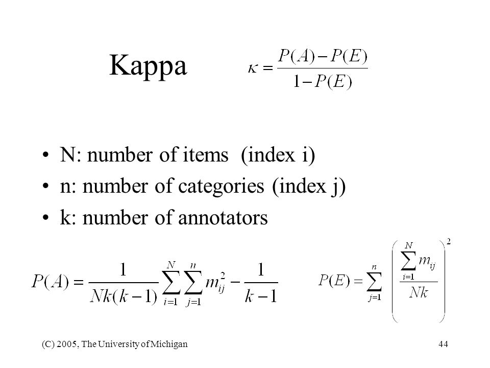 (C) 2005, The University of Michigan44 Kappa N: number of items (index i) n: number of categories (index j) k: number of annotators