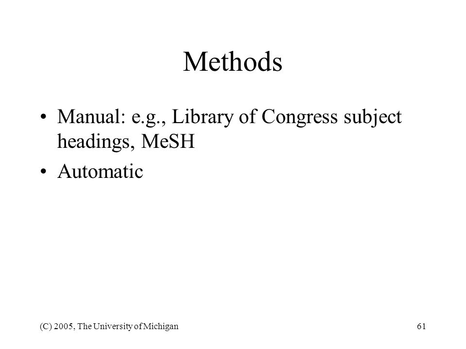 (C) 2005, The University of Michigan61 Methods Manual: e.g., Library of Congress subject headings, MeSH Automatic