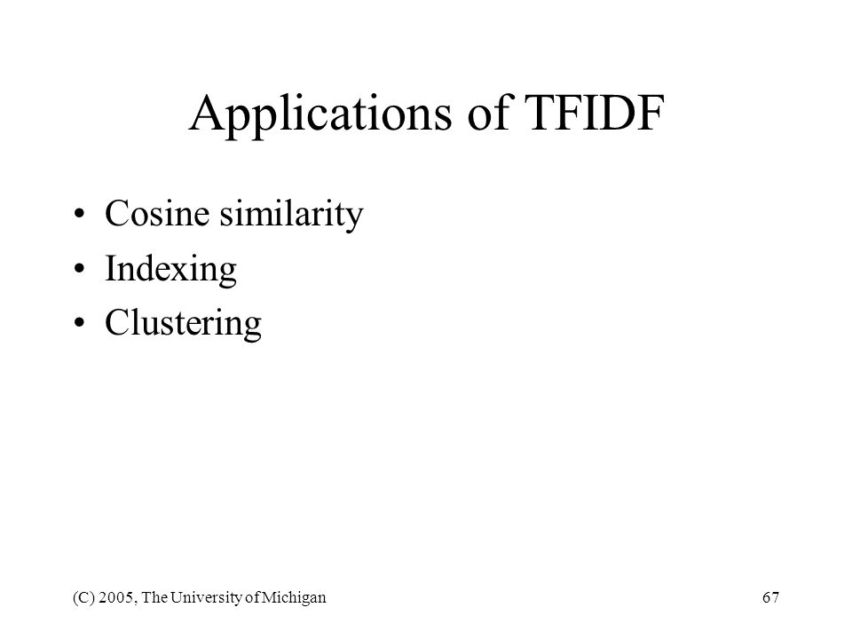 (C) 2005, The University of Michigan67 Applications of TFIDF Cosine similarity Indexing Clustering