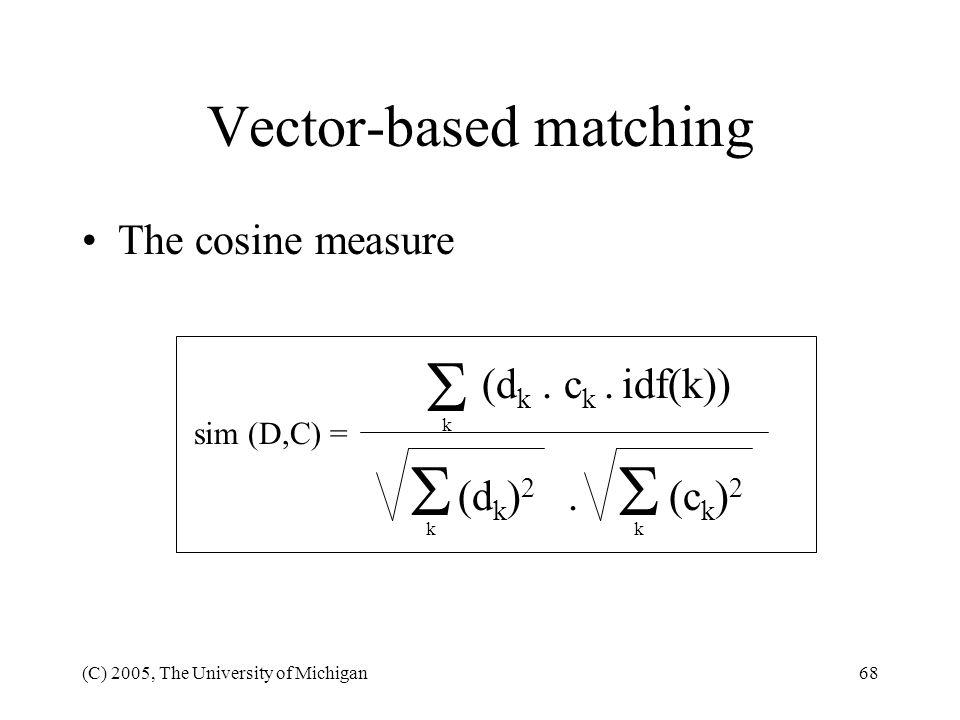 (C) 2005, The University of Michigan68 Vector-based matching The cosine measure sim (D,C) = (d k. c k. idf(k)) (d k ) 2. (c k ) 2 k k k