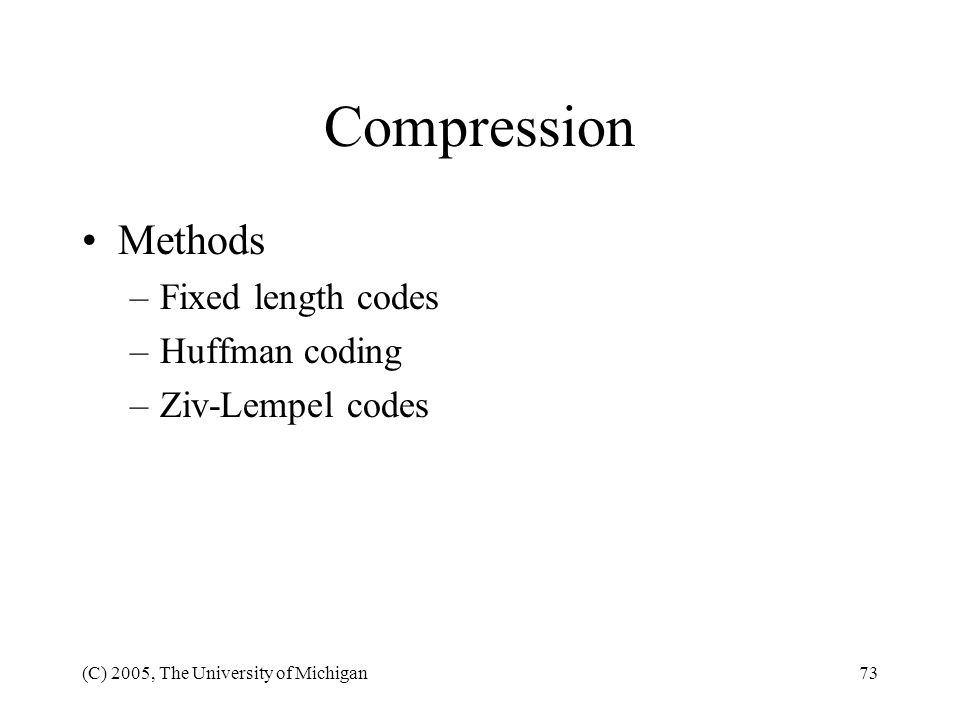 (C) 2005, The University of Michigan73 Compression Methods –Fixed length codes –Huffman coding –Ziv-Lempel codes