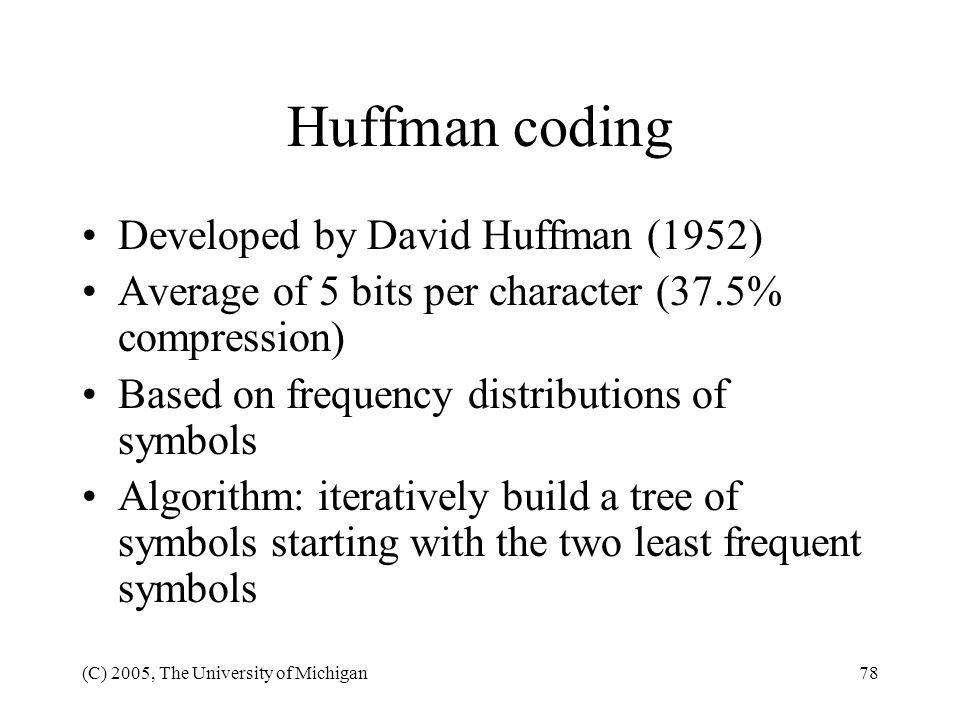(C) 2005, The University of Michigan78 Huffman coding Developed by David Huffman (1952) Average of 5 bits per character (37.5% compression) Based on f