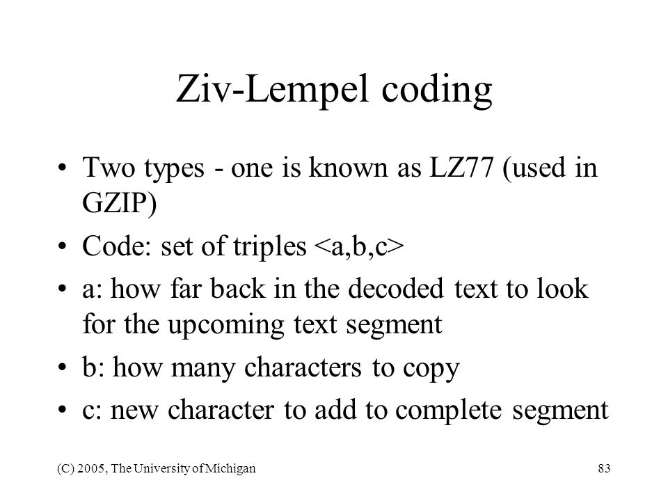 (C) 2005, The University of Michigan83 Ziv-Lempel coding Two types - one is known as LZ77 (used in GZIP) Code: set of triples a: how far back in the d
