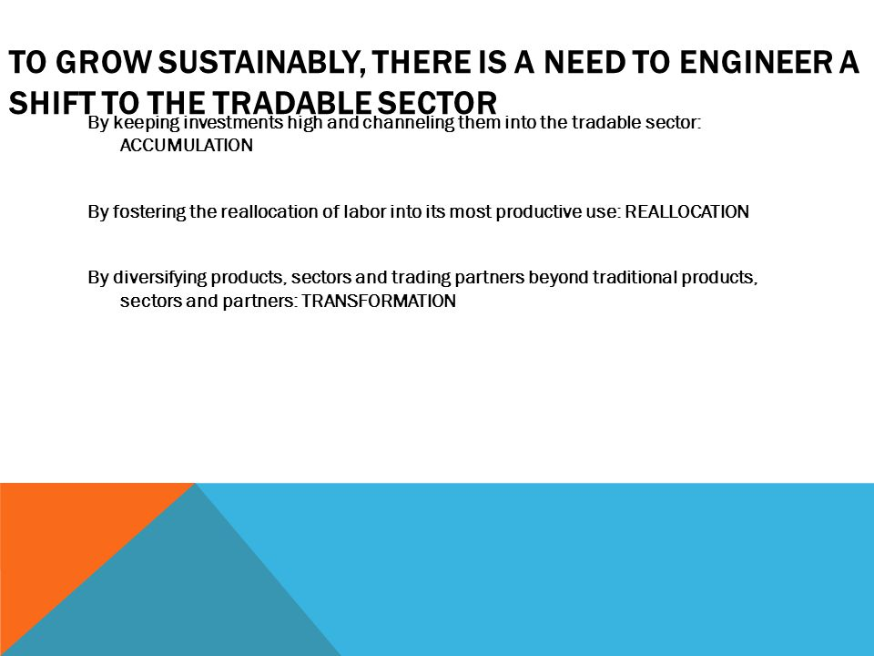 TO GROW SUSTAINABLY, THERE IS A NEED TO ENGINEER A SHIFT TO THE TRADABLE SECTOR By keeping investments high and channeling them into the tradable sector: ACCUMULATION By fostering the reallocation of labor into its most productive use: REALLOCATION By diversifying products, sectors and trading partners beyond traditional products, sectors and partners: TRANSFORMATION