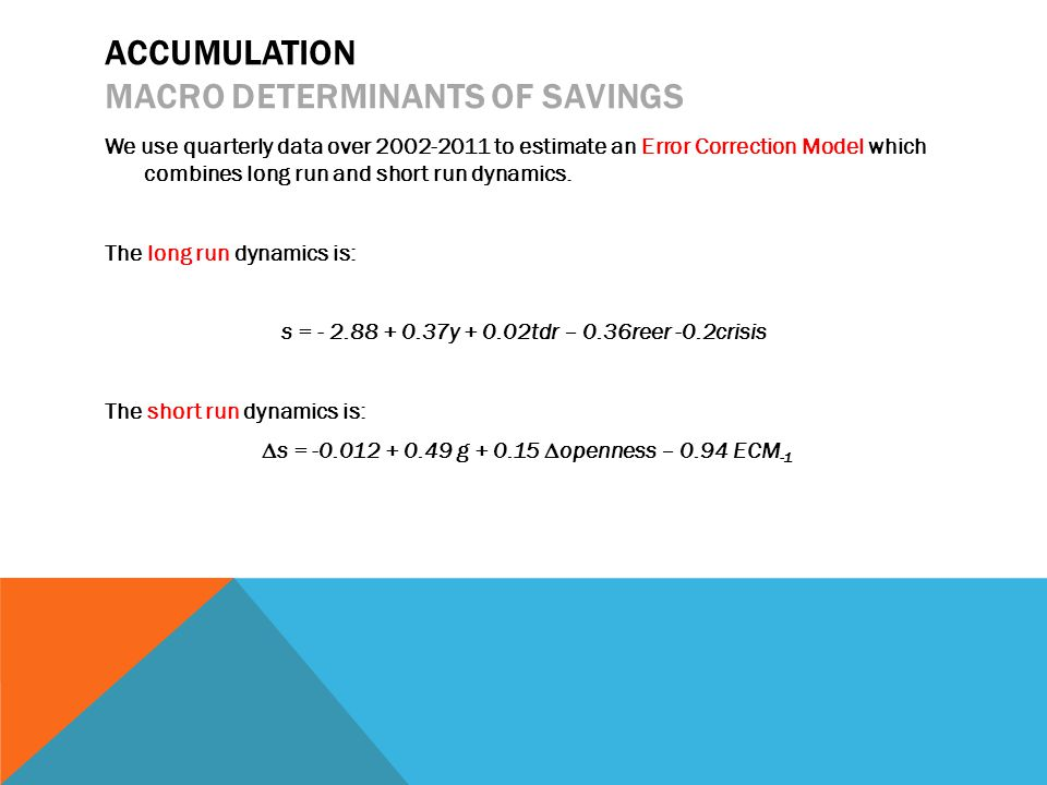 ACCUMULATION MACRO DETERMINANTS OF SAVINGS We use quarterly data over 2002-2011 to estimate an Error Correction Model which combines long run and short run dynamics.