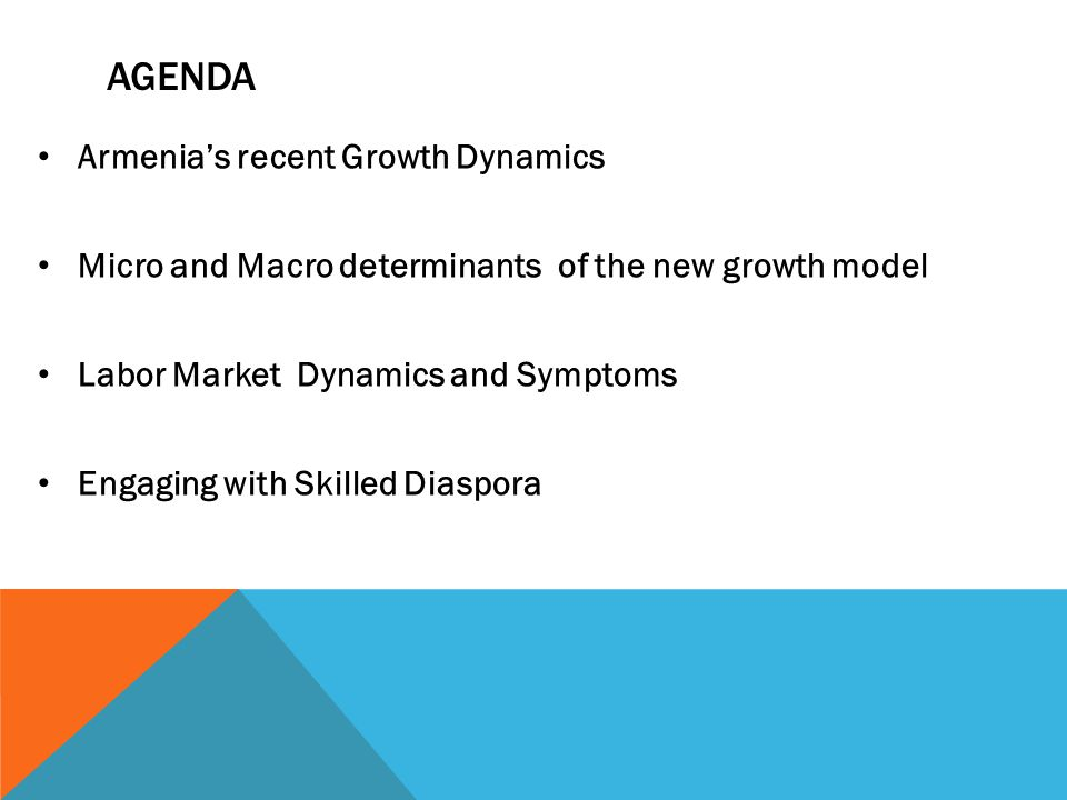 AGENDA Armenias recent Growth Dynamics Micro and Macro determinants of the new growth model Labor Market Dynamics and Symptoms Engaging with Skilled Diaspora