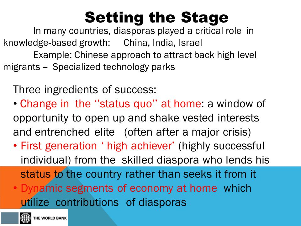 Setting the Stage Three ingredients of success: Change in the status quo at home: a window of opportunity to open up and shake vested interests and entrenched elite (often after a major crisis) First generation high achiever (highly successful individual) from the skilled diaspora who lends his status to the country rather than seeks it from it Dynamic segments of economy at home which utilize contributions of diasporas In many countries, diasporas played a critical role in knowledge-based growth: China, India, Israel Example: Chinese approach to attract back high level migrants -- Specialized technology parks
