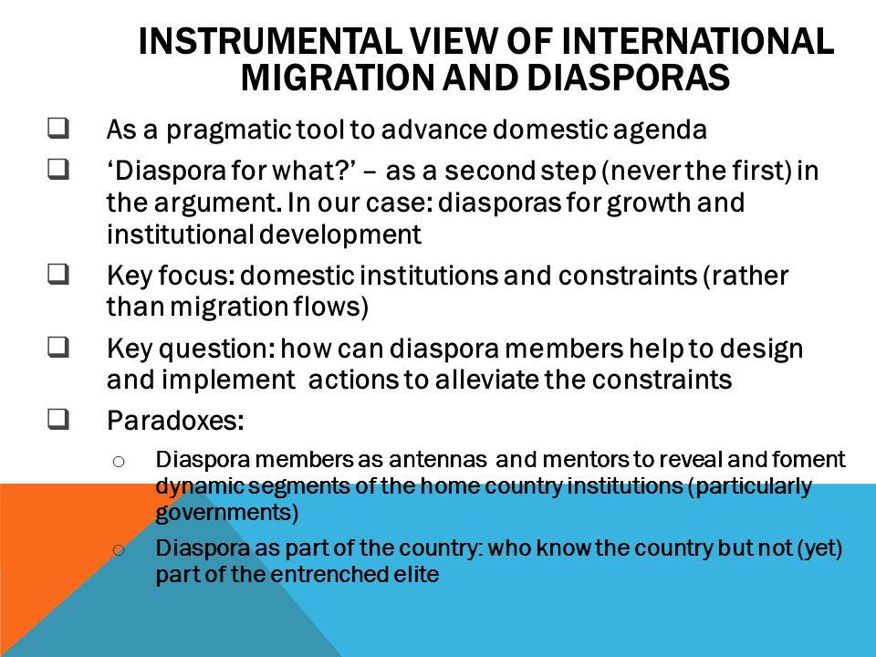 INSTRUMENTAL VIEW OF INTERNATIONAL MIGRATION AND DIASPORAS As a pragmatic tool to advance domestic agenda Diaspora for what? – as a second step (never