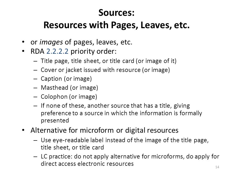 15 Sources: Resources Issued in More Than One Part E.g., serials, multiparts, integrating resources, kits RDA 2.1.2.3 – If sequentially numbered, use the lowest-numbered issue or part available – If unnumbered or not sequentially numbered, use the issue or part with the earliest date of issue – If the concept of sequential numbering is not appropriate (e.g., for a kit), use the resource as a whole; if this is not possible, generally determine the main part