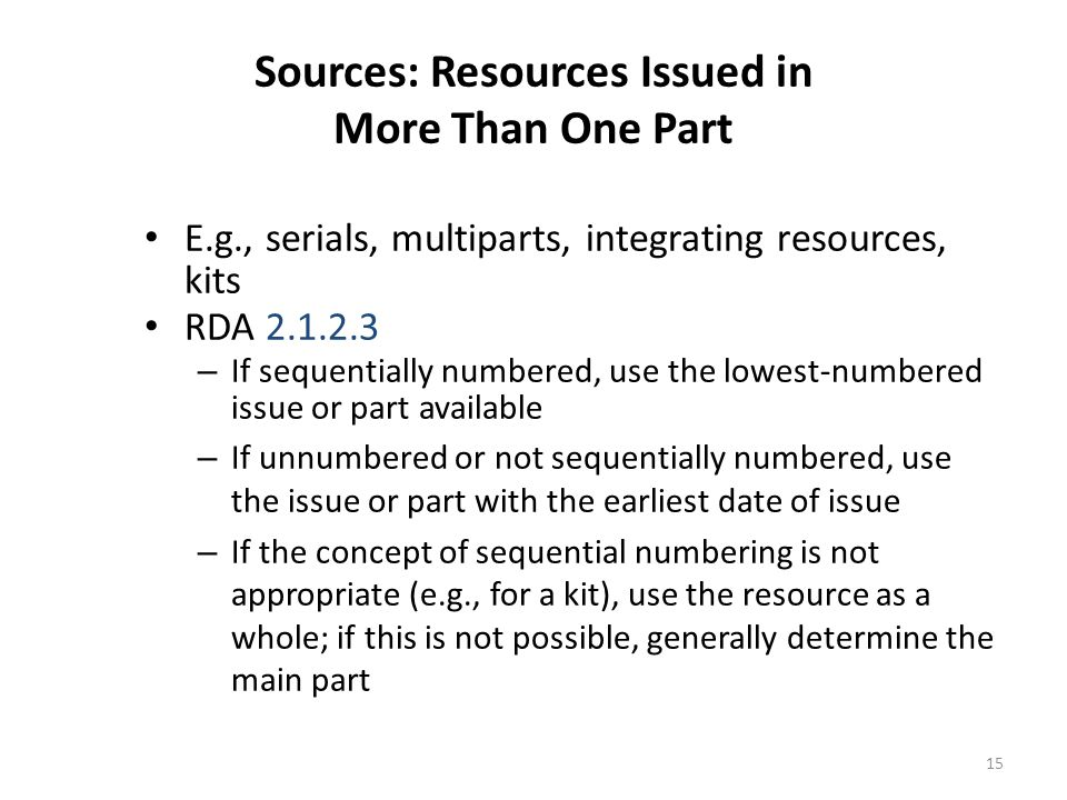 16 Sources: Other Resources RDA 2.2.2.4 priority order Tangible: use first of these having title: – textual source on resource itself or a label printed or affixed to it – internal source such as title screen – container or accompanying material – another source forming part of resource where the information is formally presented Online: use first of these having title: – textual content – embedded metadata in textual form that has a title – another source forming part of resource where the information is formally presented