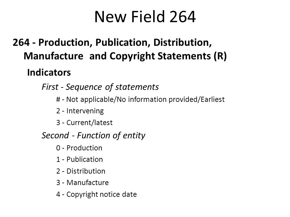 New Field 264 264 - Production, Publication, Distribution, Manufacture and Copyright Statements (R) Subfield Codes $a - Place of production, publication, distribution, manufacture (R) $b - Name of producer, publisher, distributor, manufacturer (R) $c - Date of production, publication, distribution, manufacture, or copyright (R) $3 - Materials specified (NR) $6 - Linkage (NR) $8 - Field link and sequence number (R) PCC Guidelines: http://www.loc.gov/aba/pcc/documents/264-Guidelines.doc
