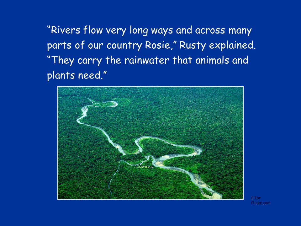 Rivers flow very long ways and across many parts of our country Rosie, Rusty explained.