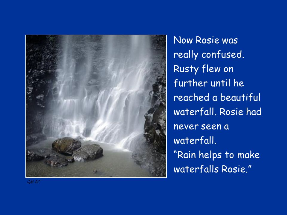 Now Rosie was really confused. Rusty flew on further until he reached a beautiful waterfall.