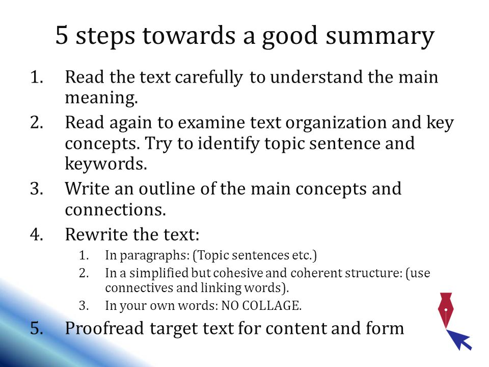 5 steps towards a good summary 1.Read the text carefully to understand the main meaning.