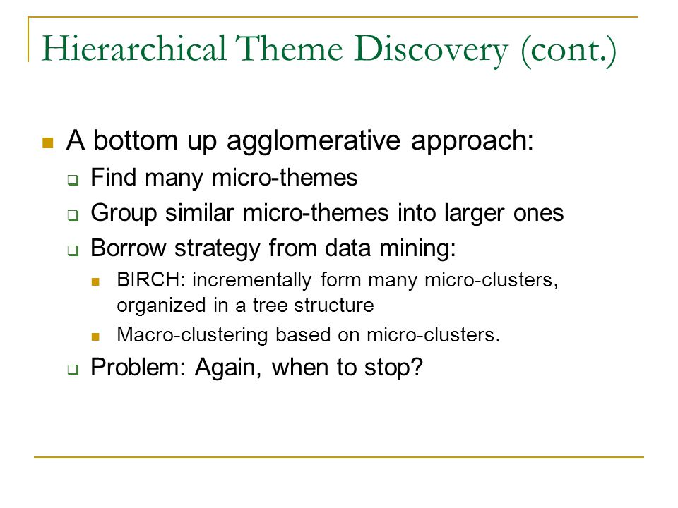 Hierarchical Theme Discovery (cont.) A bottom up agglomerative approach: Find many micro-themes Group similar micro-themes into larger ones Borrow strategy from data mining: BIRCH: incrementally form many micro-clusters, organized in a tree structure Macro-clustering based on micro-clusters.