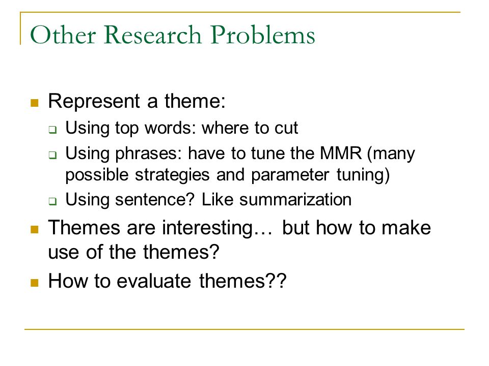 Other Research Problems Represent a theme: Using top words: where to cut Using phrases: have to tune the MMR (many possible strategies and parameter tuning) Using sentence.