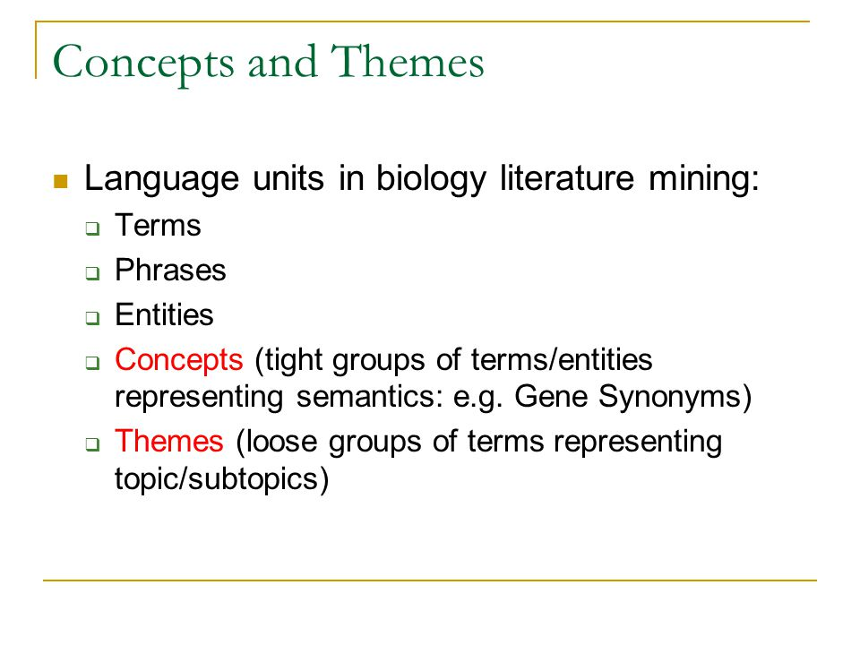 Concepts and Themes Language units in biology literature mining: Terms Phrases Entities Concepts (tight groups of terms/entities representing semantic