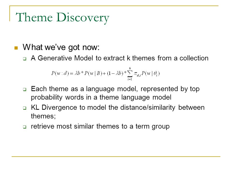 Theme Discovery What weve got now: A Generative Model to extract k themes from a collection Each theme as a language model, represented by top probability words in a theme language model KL Divergence to model the distance/similarity between themes; retrieve most similar themes to a term group
