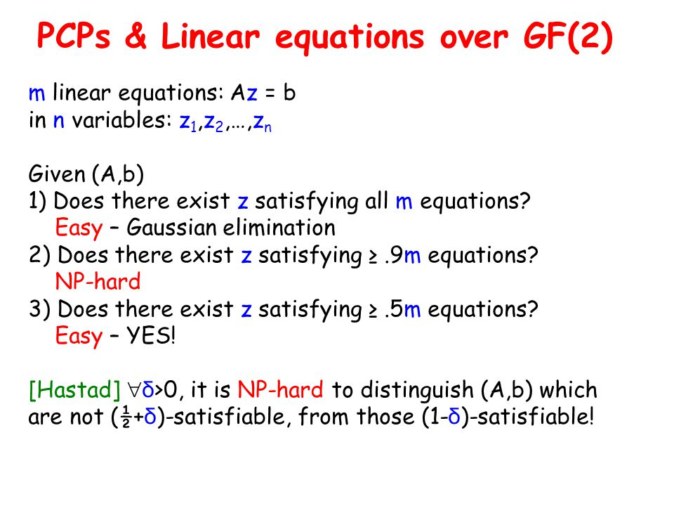 PCPs & Linear equations over GF(2) m linear equations: Az = b in n variables: z 1,z 2,…,z n Given (A,b) 1) Does there exist z satisfying all m equations.