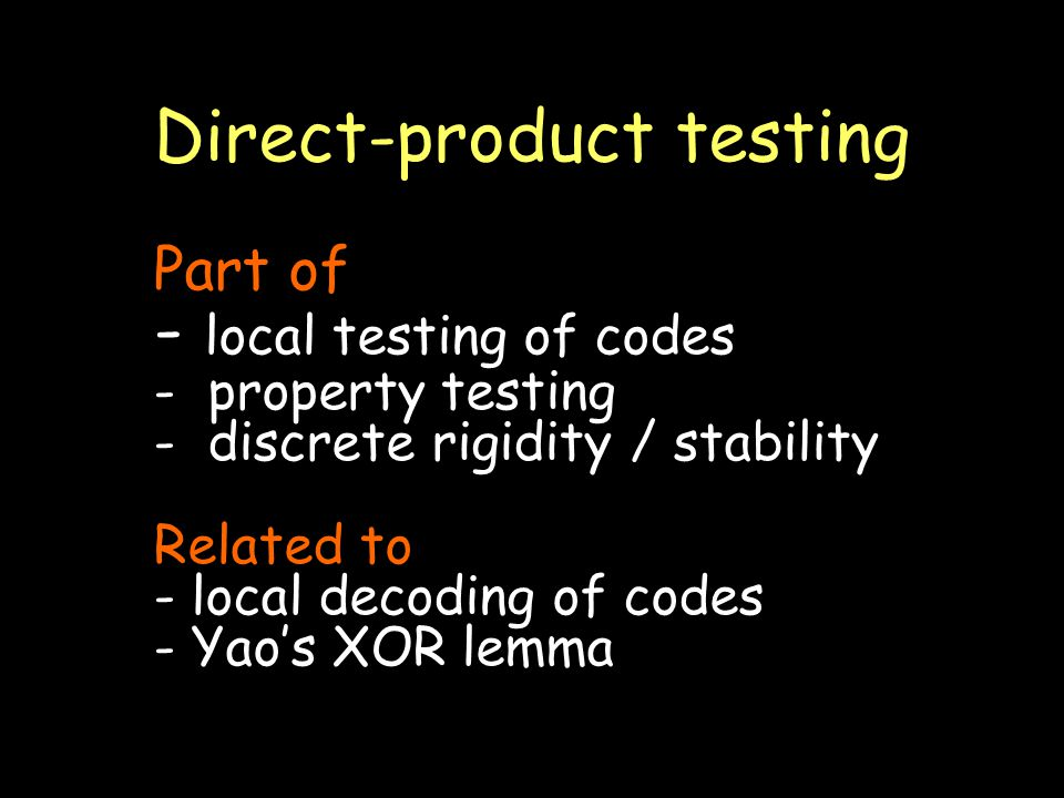 Direct-product testing Part of - local testing of codes - property testing - discrete rigidity / stability Related to - local decoding of codes - Yaos XOR lemma