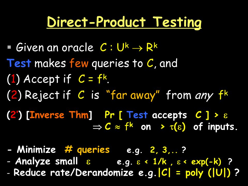 Direct-Product Testing Given an oracle C : U k R k Test makes few queries to C, and (1) Accept if C = f k.