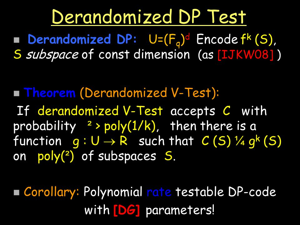 Derandomized DP Test Derandomized DP: U=(F q ) d Encode f k (S), S subspace of const dimension (as [IJKW08] ) Theorem (Derandomized V-Test): If derandomized V-Test accepts C with probability ² > poly(1/k), then there is a function g : U R such that C (S) ¼ g k (S) on poly( ² ) of subspaces S.