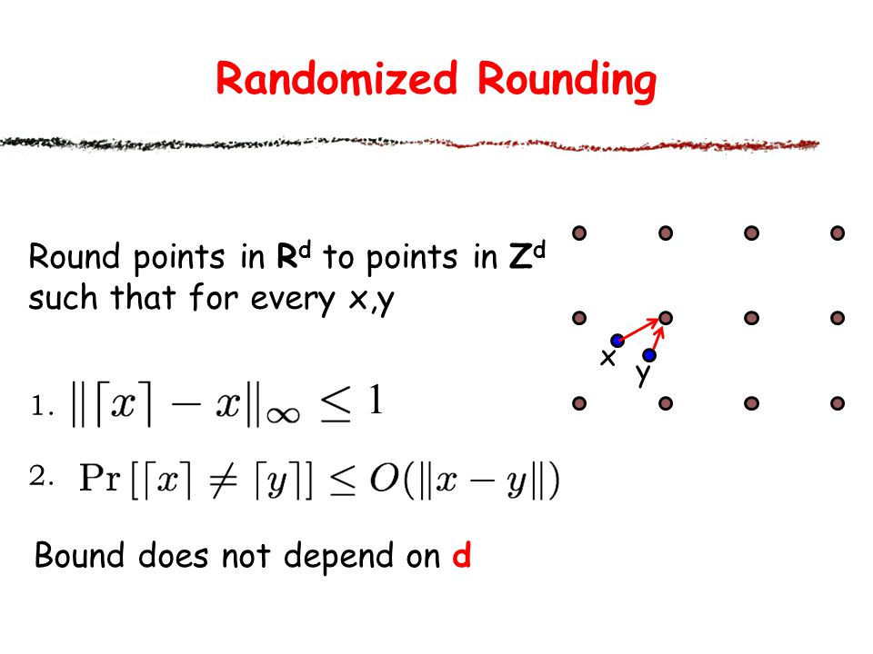 Randomized Rounding Round points in R d to points in Z d such that for every x,y 1.