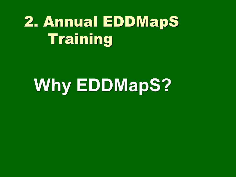 2. Annual EDDMapS Training Why EDDMapS?