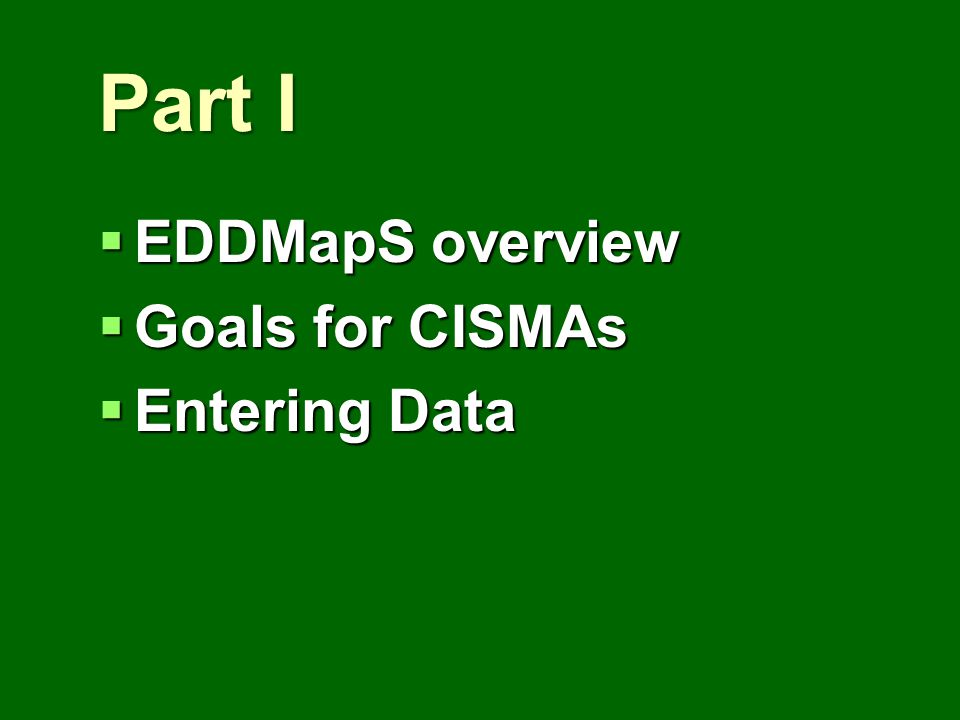 Part I EDDMapS overview EDDMapS overview Goals for CISMAs Goals for CISMAs Entering Data Entering Data
