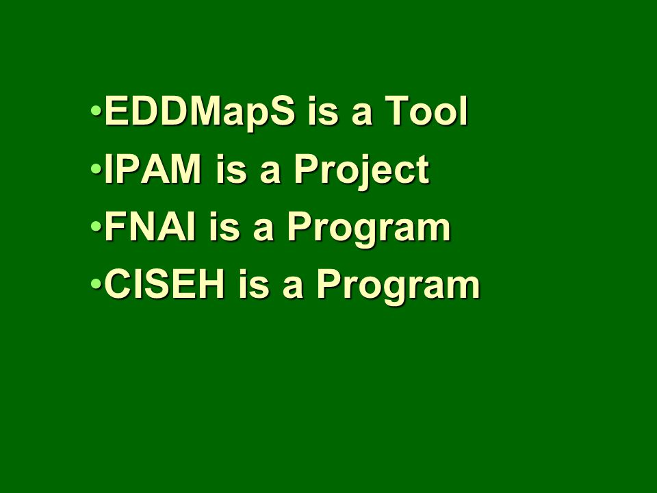 EDDMapS is a ToolEDDMapS is a Tool IPAM is a ProjectIPAM is a Project FNAI is a ProgramFNAI is a Program CISEH is a ProgramCISEH is a Program