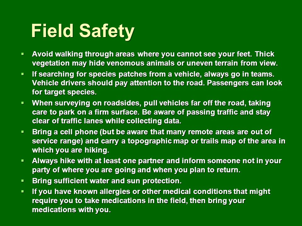 Field Safety Avoid walking through areas where you cannot see your feet. Thick vegetation may hide venomous animals or uneven terrain from view. Avoid