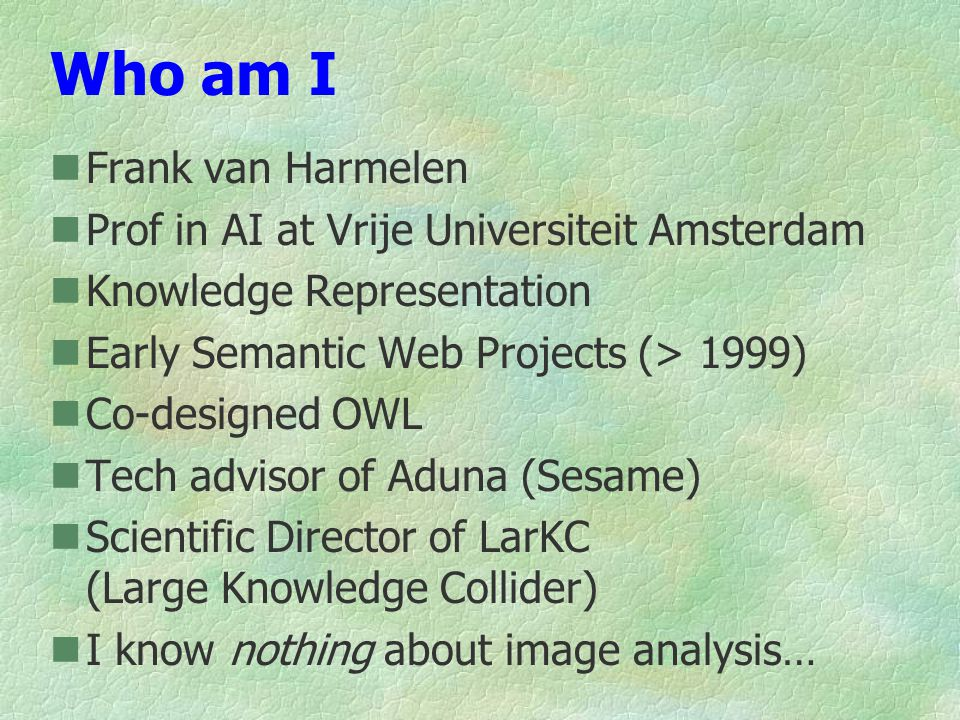 Who am I Frank van Harmelen Prof in AI at Vrije Universiteit Amsterdam Knowledge Representation Early Semantic Web Projects (> 1999) Co-designed OWL Tech advisor of Aduna (Sesame) Scientific Director of LarKC (Large Knowledge Collider) I know nothing about image analysis…