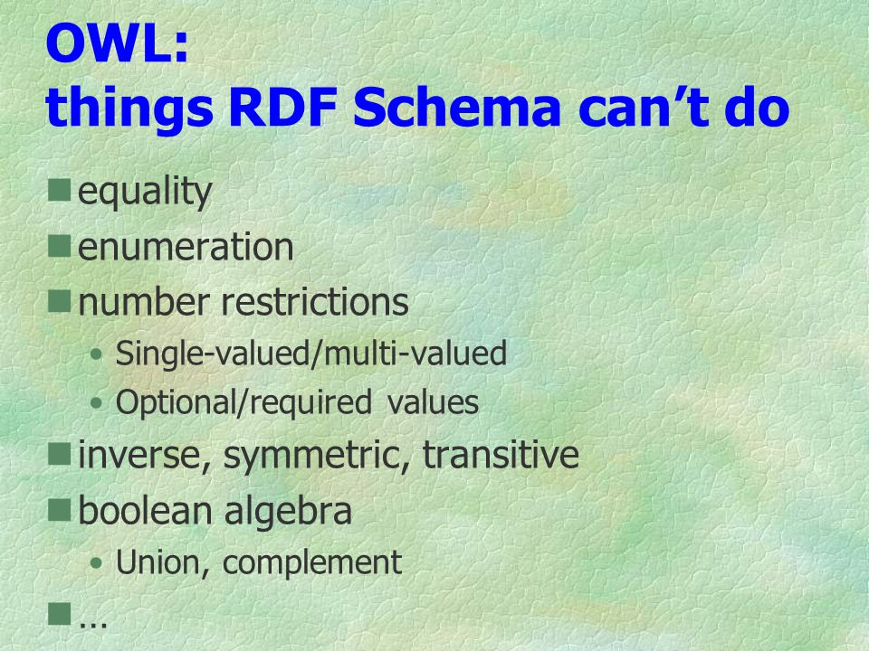 OWL: things RDF Schema cant do equality enumeration number restrictions Single-valued/multi-valued Optional/required values inverse, symmetric, transitive boolean algebra Union, complement …