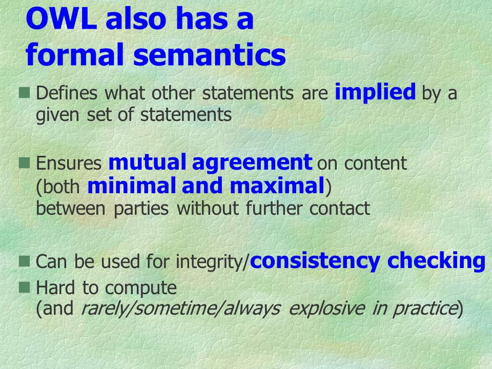 OWL also has a formal semantics Defines what other statements are implied by a given set of statements Ensures mutual agreement on content (both minimal and maximal ) between parties without further contact Can be used for integrity/ consistency checking Hard to compute (and rarely/sometime/always explosive in practice)